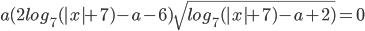 a(2log_7(|x|+7)-a-6)\sqrt{log_7(|x|+7)-a+2)}=0