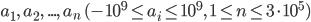 a_1,\ a_2,\ ...,\ a_n\ (-10^{9} \leq a_i \leq 10^{9},\ 1 \leq n \leq 3\cdot10^{5})