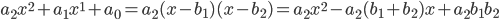 a_2x^2+a_1x^1+a_0 = a_2(x-b_1)(x-b_2) =a_2x^2 -a_2(b_1+b_2)x+a_2b_1b_2