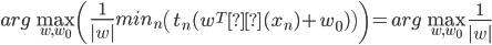 arg \max_{w,w_0} \left( \frac{1}{|w|}min_n \left( t_n(w^Tφ(x_n)+w_0) \right) \right)=arg \max_{w,w_0} \frac{1}{|w|}