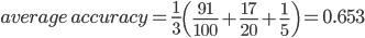 average\,accuracy = \frac{1}{3}\left(\frac{91}{100}+\frac{17}{20}+\frac{1}{5}\right) = 0.653