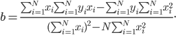 b =frac{sum_{i=1}^{N} x_isum_{i=1}^{N} y_i x_i - sum_{i=1}^{N} y_i sum_{i=1}^{N} x_i^2} {(sum_{i=1}^{N} x_i)^2 - N sum_{i=1}^{N} x_i^2}.