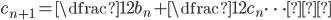 c_{n+1}= \dfrac{1}{2}b_{n}+\dfrac{1}{2}c_{n} \cdots③