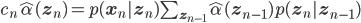 c_n \hat\alpha(\mathbf{z}_n) = p(\mathbf{x}_n | \mathbf{z}_n) \sum_{\mathbf{z}_{n-1}} \hat\alpha(\mathbf{z}_{n-1}) p(\mathbf{z}_n | \mathbf{z}_{n-1})