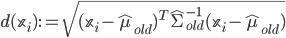 d(\mathbb{x}_i):= \sqrt{(\mathbb{x}_i - \hat{\mu}_{old})^T\hat{\Sigma}^{-1}_{old}(\mathbb{x}_i - \hat{\mu}_{old})}