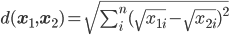 d(\mathbf{x}_1,\mathbf{x}_2)=\sqrt{\sum_i^n (\sqrt{x_{1i}}-\sqrt{x_{2i}})^2}