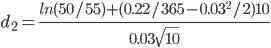 d_{2} = \frac{ln(50/55) + (0.22/365 - 0.03^{2}/2)10}{0.03\sqrt{10}}