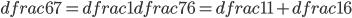 dfrac{6}{7}=dfrac{1}{dfrac{7}{6}}=dfrac{1}{1+dfrac{1}{6}}