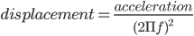 displacement = \frac{acceleration}{(2\Pi f)^{2}}