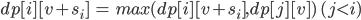 dp[ i ] [ v + s_i ]\ =\ max(dp[ i ] [ v + s_i ], dp[ j ] [ v ])\ (j\lt i)