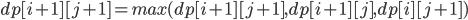 dp[i + 1][j + 1] = max(dp[i + 1][j + 1], dp[i + 1][j], dp[i][j + 1])