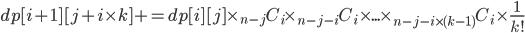 dp[i+1][j+i\times k]+=dp[i][j]\times{}_{n-j}C_i \times _{n-j-i}C_i \times ... \times _{n-j-i\times (k-1)}C_i\times \frac{1}{k!}