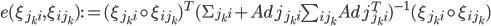 e(\xi_{j_{k}i}, \xi_{ij_{k}}) := (\xi_{j_{k}i} \circ \xi_{ij_{k}})^T (\Sigma_{j_{k}i} + Adj_{j_{k}i} \sum_{ij_{k}} Adj_{j_{k}i}^T)^{-1} (\xi_{j_{k}i} \circ \xi_{ij_{k}})