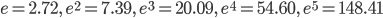e=2.72,\quad e^{2}=7.39,\quad e^{3}=20.09,\quad e^{4}=54.60,\quad e^{5}=148.41