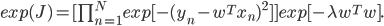 exp (J) = [prod_{{n=1}}^{N} exp [ - (y_n - w^T x_n)^2 ] ] exp [ - lambda w^T w].