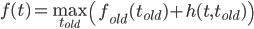 f(t) = \max_{t_{old}} \left( f_{old}(t_{old}) + h(t , t_{old}) \right)