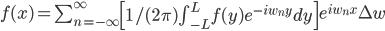 f(x) = \sum_{n = - \infty}^{\infty} \left[1 / (2 \pi) \int_{-L}^L f(y) e^{- i w_n y} dy \right] e^{i w_n x} \Delta w