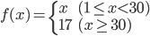 f(x)=\begin{case} x & (1\leq x \lt 30)\\ 17 & (x \geq 30)\\\end{case}