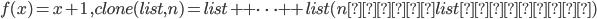 f(x)=x+1\;,clone(list,n) = list++\cdots++list (n個のlistの結合)