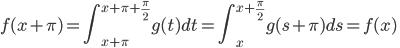 f(x+\pi)=\displaystyle\int_{x+\pi}^{x+\pi+\frac\pi2}g(t)dt=\int_{x}^{x+\frac\pi2}g(s+\pi)ds=f(x)\quad