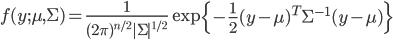 f(y;\mu,\Sigma)=\frac{1}{(2\pi)^{n/2}|\Sigma|^{1/2}}\exp \left\{-\frac{1}{2}(y-\mu)^T \Sigma^{-1} ({y}-{\mu})\right\}