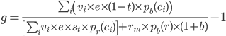 g = {{\sum_i\left(v_i \times e \times (1 - t) \times p_b(c_i)\right)}\over{\left[\sum_i v_i \times e \times s_t \times p_r(c_i) \right] + r_m \times p_b(r) \times (1 + b)}} - 1