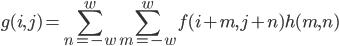g(i,j) = \displaystyle \sum_{n=-w}^{w}\sum_{m=-w}^{w}f(i + m, j + n)h(m,n)