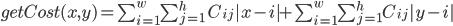 getCost(x,y)=\sum_{i=1}^{w} \sum_{j=1}^{h} { C_{ij} | x -i | + \sum_{i=1}^{w} \sum_{j=1}^{h} C_{ij} | y - i |