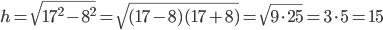 h=\sqrt{17^2-8^2}=\sqrt{(17-8)(17+8)}=\sqrt{9\cdot25}=3\cdot5=15