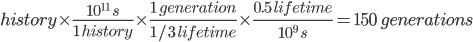 history times frac{10^{11} s}{1 history} times frac{1 generation}{1/3 lifetime}times frac{0.5 lifetime}{10^{9} s}=150 generations