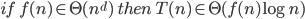 if\; f(n) \in \Theta(n^d)\; then\; T(n) \in \Theta(f(n) \log n)