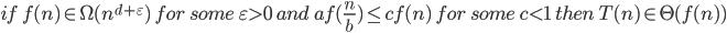 if\;f(n) \in \Omega(n^{d+\varepsilon})\; for\; some\; \varepsilon > 0\; and \; af(\frac{n}{b}) \le cf(n)\; for\; some\; c < 1 \; then\; T(n) \in \Theta (f(n))