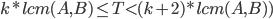 k *lcm(A,B) \le T < (k+2)*lcm(A,B))