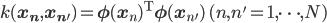 k({\mathbf x_n},{\mathbf x_{n'}})={\mathbf \phi}({\mathbf x}_n)^{\rm T}{\mathbf \phi}({\mathbf x}_{n'})\,\,(n,n'=1,\cdots,N)