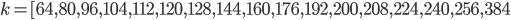 k=[64, 80, 96, 104, 112, 120, 128, 144, 160, 176, 192, 200, 208, 224, 240, 256, 384