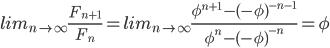 lim_{n \to \infty}\frac{F_{n+1}}{F_{n}}=lim_{n \to \infty}\frac{\phi ^{n+1}-(-\phi )^{-n-1}}{\phi ^{n}-(-\phi )^{-n}}=\phi