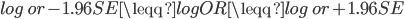 log\ or - 1.96SE \leqq logOR \leqq  log\ or + 1.96SE