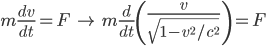 m \displaystyle\frac{dv}{dt} = F \quad\rightarrow\quad m \frac{d}{dt}\left(\frac{v}{\sqrt{1-v^2/c^2}}\right) = F