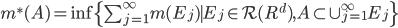 m^{*}(A)=\inf \{ \sum_{j=1}^{\infty} m(E_{j}) \mid E_{j} \in \mathcal{R}(R^{d}), A \subset \cup_{j=1}^{\infty} E_{j} \}