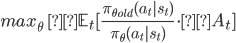 max_\theta \ \ \mathbb{E}_t [\frac{\pi_{\theta_{old}}(a_t|s_t)} {\pi_\theta(a_t|s_t)} \cdot A_t ]