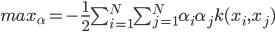 max_{\alpha} = -\frac{1}{2} \sum_{i=1}^N \sum_{j=1}^N \alpha_i \alpha_j k(x_i,x_j)