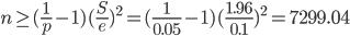 n \geq (\frac{1}{p}-1) (\frac{S}{e})^2 = (\frac{1}{0.05}-1) (\frac{1.96}{0.1})^2 = 7299.04