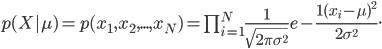 p (X|\mu) = p(x_1, x_2, ... , x_N) = \prod_{i=1}^{N}\frac {1} {\sqrt {2\pi\sigma^2}} e - \frac {1(x_i - \mu)^2} {2 \sigma^2}.
