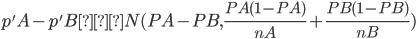 p'A-p'B ~ N(PA-PB, \frac{PA(1-PA)}{nA}+\frac{PB(1-PB)}{nB})