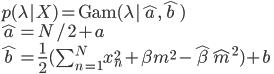 p(\lambda|X)=\mathrm{Gam}(\lambda|\hat{a},\hat{b}) \\ \hat{a}=N/2+a \\ \hat{b}=\frac{1}{2}(\sum_{n=1}^{N}x_{n}^{2}+\beta m^2 - \hat{\beta}\hat{m}^2)+b