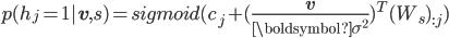 p(h_j = 1 | {\bf v}, s)= sigmoid ( c_j + (\frac{{\bf v}}{{\boldsymbol \sigma}^2})^{T} (W_s)_{:j})