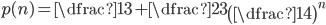 p(n)= \dfrac{1}{3}+\dfrac{2}{3}\left(\dfrac{1}{4}\right)^{n}