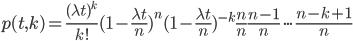 p(t,k) = \frac{(\lambda t)^k}{k!} (1-\frac{\lambda t}{n})^n (1 - \frac{\lambda t}{n})^{-k} \frac{n}{n} \frac{n-1}{n} \cdot \cdot \cdot \frac{n-k+1}{n}