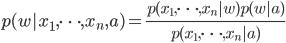 p(w| x_1, \cdots, x_n, a) = \frac{p(x_1, \cdots, x_n | w) p(w|a)}{p(x_1, \cdots, x_n | a)}