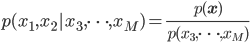 p(x_1, x_2 | x_3, \cdots, x_M) = \frac{p(\mathbf{x})}{p(x_3, \cdots, x_M)}